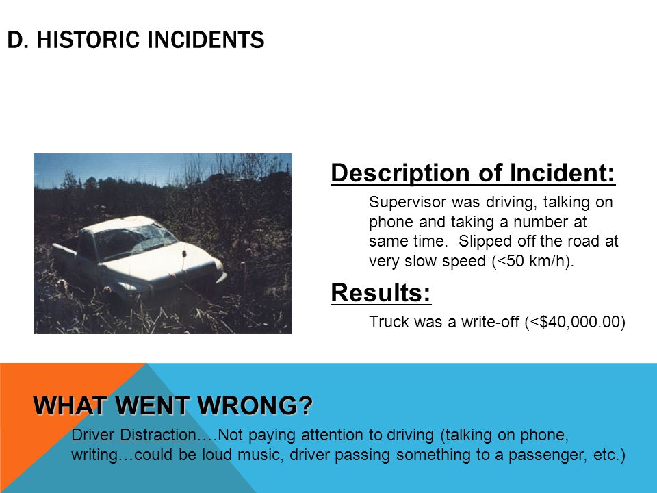 D. HISTORIC INCIDENTS Description of Incident: Supervisor was driving, talking on phone and taking a number at same time. Slipped off the road at very