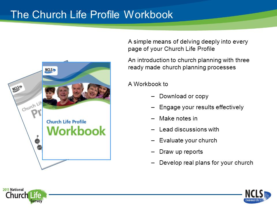 The Church Life Profile Workbook A simple means of delving deeply into every page of your Church Life Profile An introduction to church planning with three ready made church planning processes A Workbook to –Download or copy –Engage your results effectively –Make notes in –Lead discussions with –Evaluate your church –Draw up reports –Develop real plans for your church