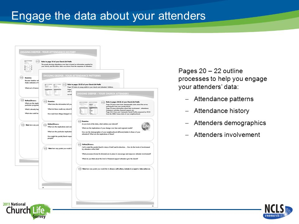 Engage the data about your attenders Pages 20 – 22 outline processes to help you engage your attenders' data: – Attendance patterns – Attendance history – Attenders demographics – Attenders involvement