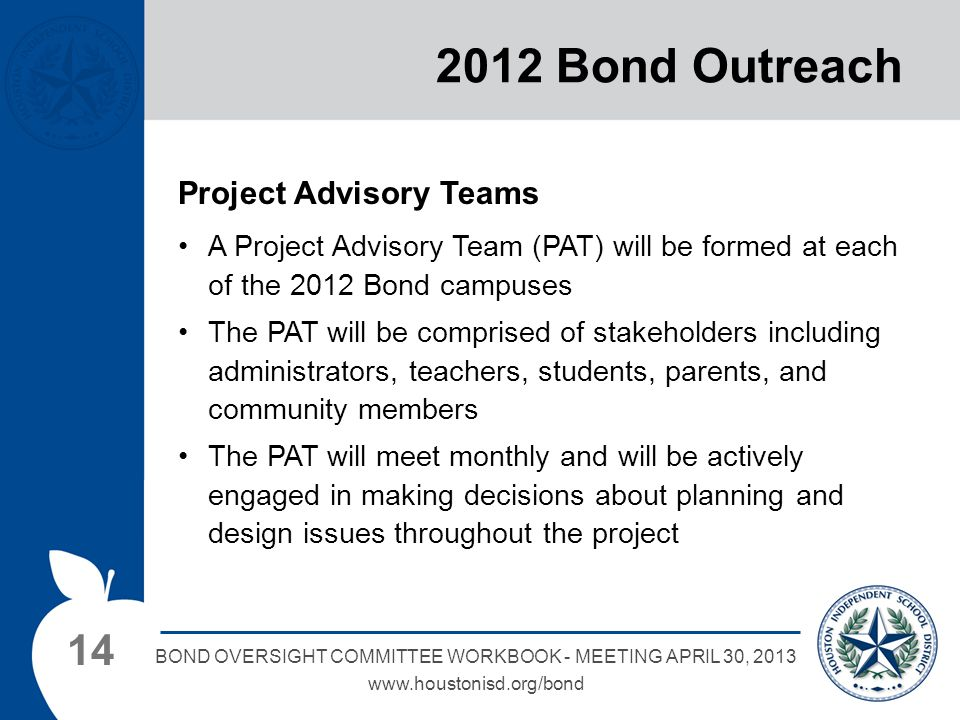 14 BOND OVERSIGHT COMMITTEE WORKBOOK - MEETING APRIL 30, 2013 www.houstonisd.org/bond 2012 Bond Outreach Project Advisory Teams A Project Advisory Team (PAT) will be formed at each of the 2012 Bond campuses The PAT will be comprised of stakeholders including administrators, teachers, students, parents, and community members The PAT will meet monthly and will be actively engaged in making decisions about planning and design issues throughout the project