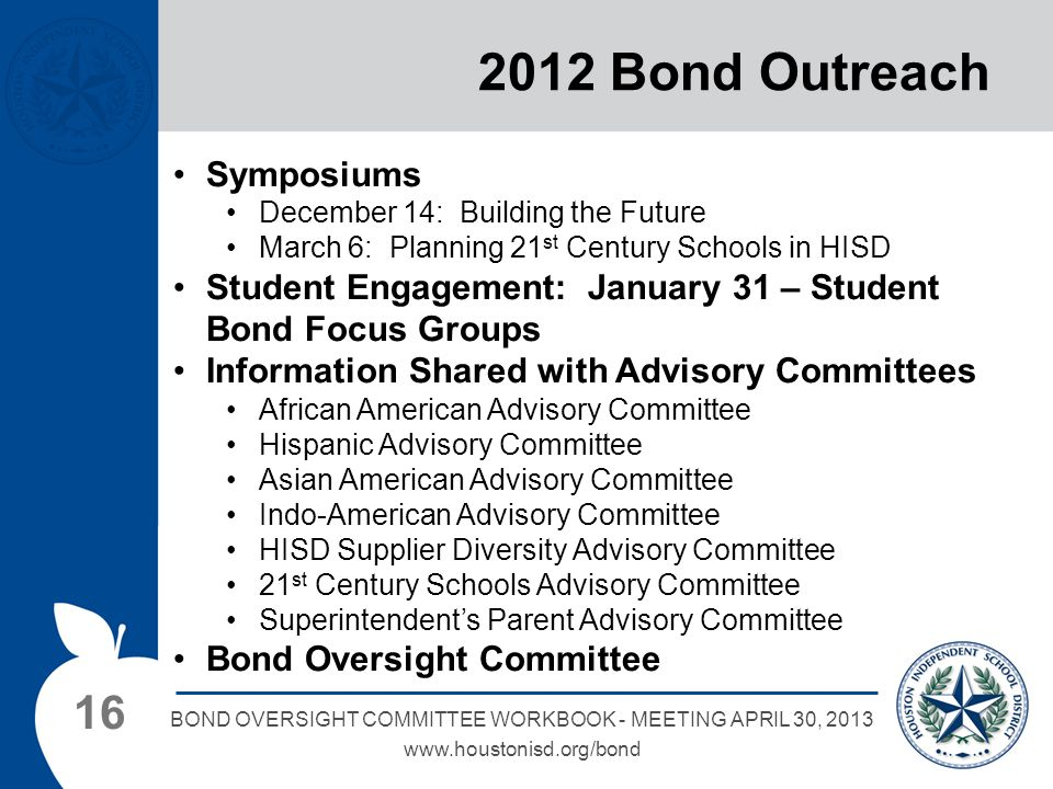 16 BOND OVERSIGHT COMMITTEE WORKBOOK - MEETING APRIL 30, 2013 www.houstonisd.org/bond 2012 Bond Outreach Symposiums December 14: Building the Future March 6: Planning 21 st Century Schools in HISD Student Engagement: January 31 – Student Bond Focus Groups Information Shared with Advisory Committees African American Advisory Committee Hispanic Advisory Committee Asian American Advisory Committee Indo-American Advisory Committee HISD Supplier Diversity Advisory Committee 21 st Century Schools Advisory Committee Superintendent's Parent Advisory Committee Bond Oversight Committee