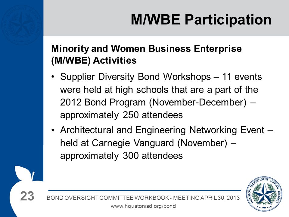 23 BOND OVERSIGHT COMMITTEE WORKBOOK - MEETING APRIL 30, 2013 www.houstonisd.org/bond M/WBE Participation Minority and Women Business Enterprise (M/WBE) Activities Supplier Diversity Bond Workshops – 11 events were held at high schools that are a part of the 2012 Bond Program (November-December) – approximately 250 attendees Architectural and Engineering Networking Event – held at Carnegie Vanguard (November) – approximately 300 attendees