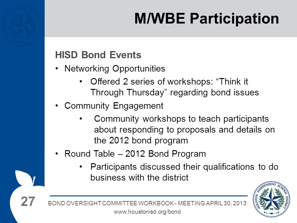 27 BOND OVERSIGHT COMMITTEE WORKBOOK - MEETING APRIL 30, 2013 www.houstonisd.org/bond M/WBE Participation HISD Bond Events Networking Opportunities Offered 2 series of workshops: Think it Through Thursday regarding bond issues Community Engagement Community workshops to teach participants about responding to proposals and details on the 2012 bond program Round Table – 2012 Bond Program Participants discussed their qualifications to do business with the district