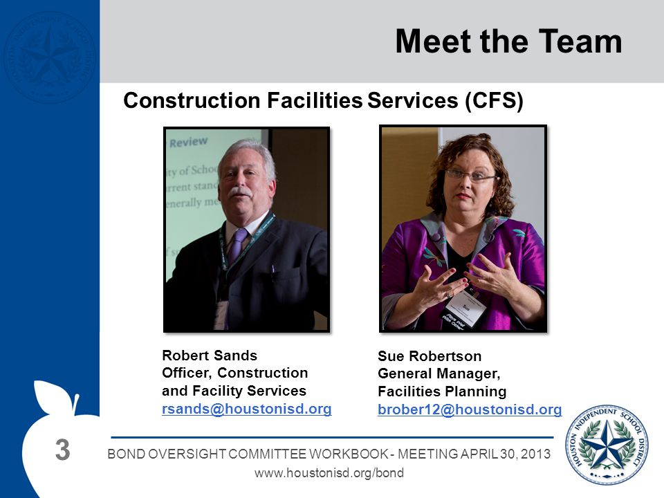 3 BOND OVERSIGHT COMMITTEE WORKBOOK - MEETING APRIL 30, 2013 www.houstonisd.org/bond Meet the Team Construction Facilities Services (CFS) Robert Sands Officer, Construction and Facility Services rsands@houstonisd.org Sue Robertson General Manager, Facilities Planning brober12@houstonisd.org