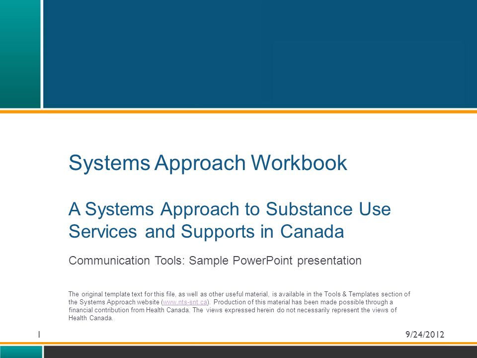 Systems Approach Workbook A Systems Approach to Substance Use Services and Supports in Canada Communication Tools: Sample PowerPoint presentation The original template text for this file, as well as other useful material, is available in the Tools & Templates section of the Systems Approach website (www.nts-snt.ca).