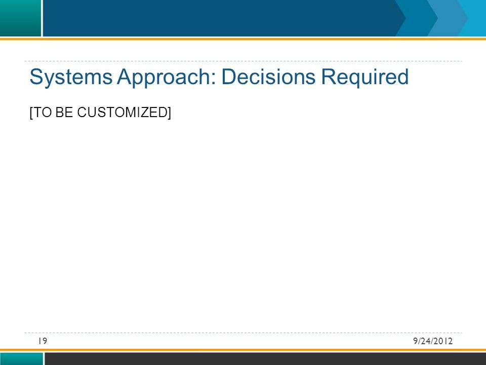 [TO BE CUSTOMIZED] Systems Approach: Decisions Required 9/24/201219