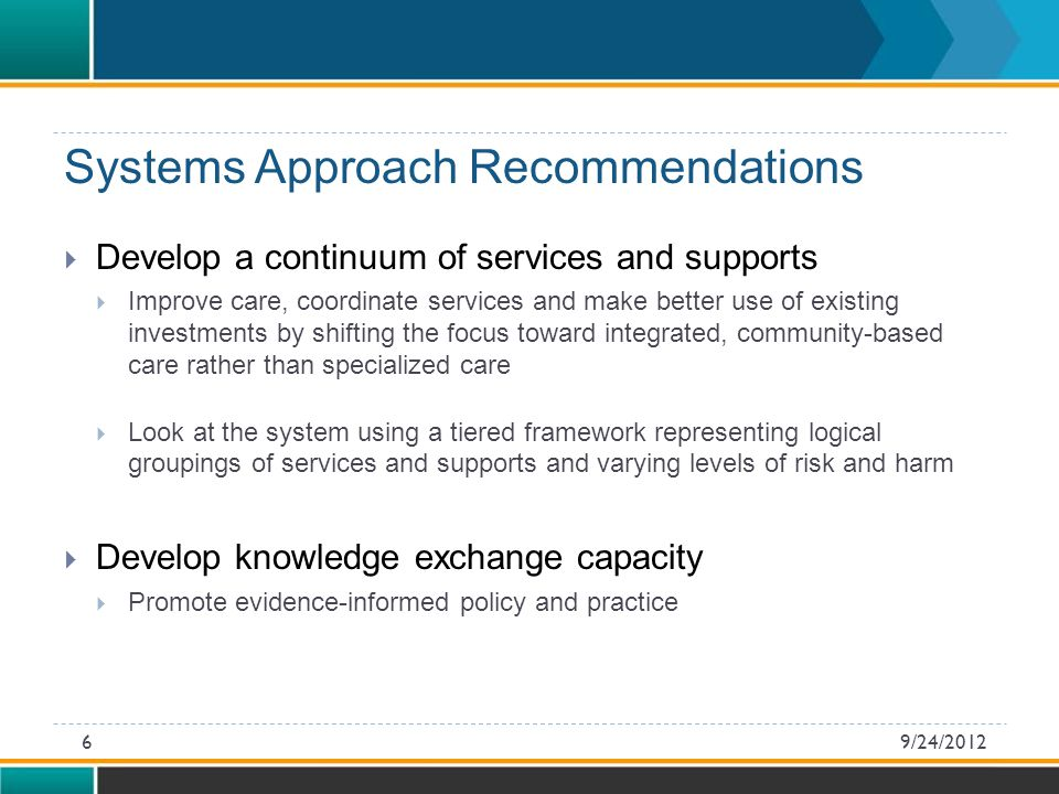 Systems Approach Recommendations  Develop a continuum of services and supports  Improve care, coordinate services and make better use of existing investments by shifting the focus toward integrated, community-based care rather than specialized care  Look at the system using a tiered framework representing logical groupings of services and supports and varying levels of risk and harm  Develop knowledge exchange capacity  Promote evidence-informed policy and practice 9/24/20126