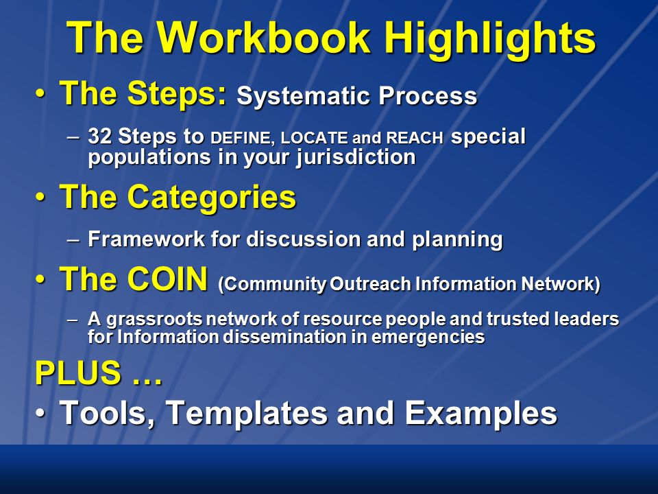 The Workbook Highlights The Steps: Systematic ProcessThe Steps: Systematic Process –32 Steps to DEFINE, LOCATE and REACH special populations in your jurisdiction The CategoriesThe Categories –Framework for discussion and planning The COIN (Community Outreach Information Network)The COIN (Community Outreach Information Network) –A grassroots network of resource people and trusted leaders for Information dissemination in emergencies PLUS … Tools, Templates and ExamplesTools, Templates and Examples
