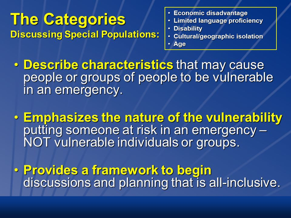The Categories Discussing Special Populations: Describe characteristics that may cause people or groups of people to be vulnerable in an emergency.Describe characteristics that may cause people or groups of people to be vulnerable in an emergency.