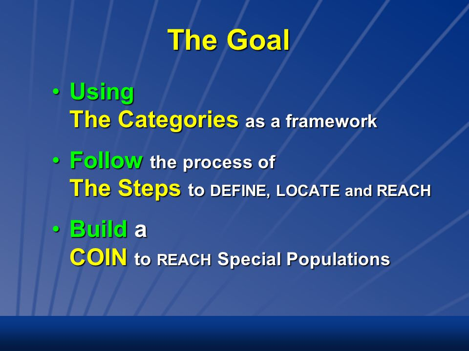 The Goal Using The Categories as a frameworkUsing The Categories as a framework Follow the process of The Steps to DEFINE, LOCATE and REACHFollow the process of The Steps to DEFINE, LOCATE and REACH Build a COIN to REACH Special PopulationsBuild a COIN to REACH Special Populations