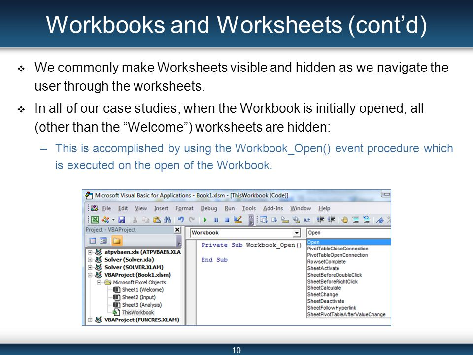 10 Workbooks and Worksheets (cont'd)  We commonly make Worksheets visible and hidden as we navigate the user through the worksheets.