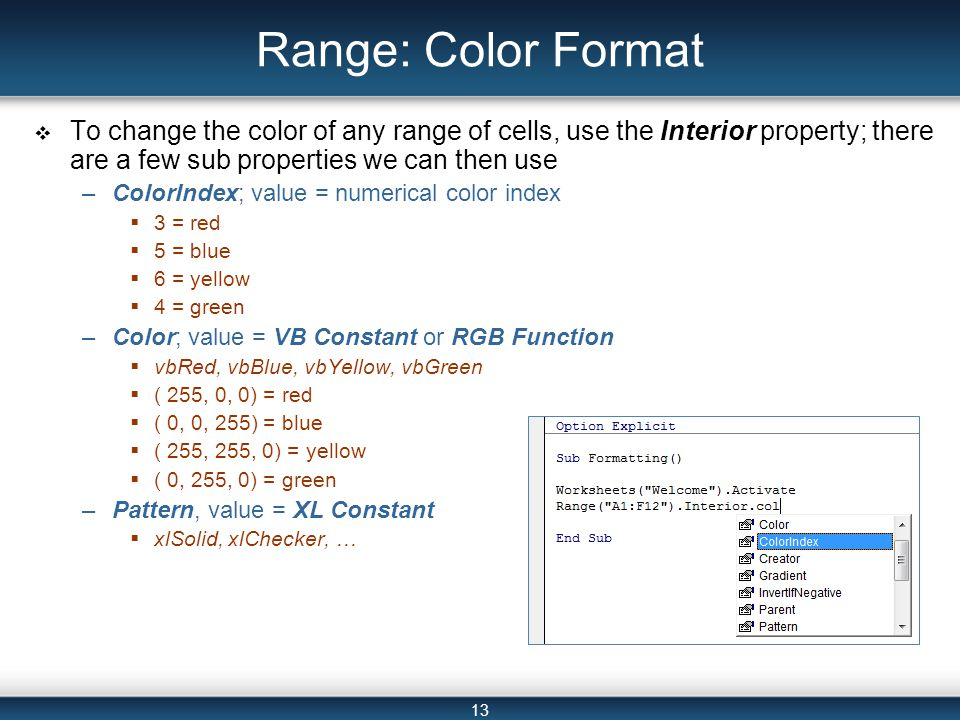 13 Range: Color Format  To change the color of any range of cells, use the Interior property; there are a few sub properties we can then use –ColorIndex; value = numerical color index  3 = red  5 = blue  6 = yellow  4 = green –Color; value = VB Constant or RGB Function  vbRed, vbBlue, vbYellow, vbGreen  ( 255, 0, 0) = red  ( 0, 0, 255) = blue  ( 255, 255, 0) = yellow  ( 0, 255, 0) = green –Pattern, value = XL Constant  xlSolid, xlChecker, …