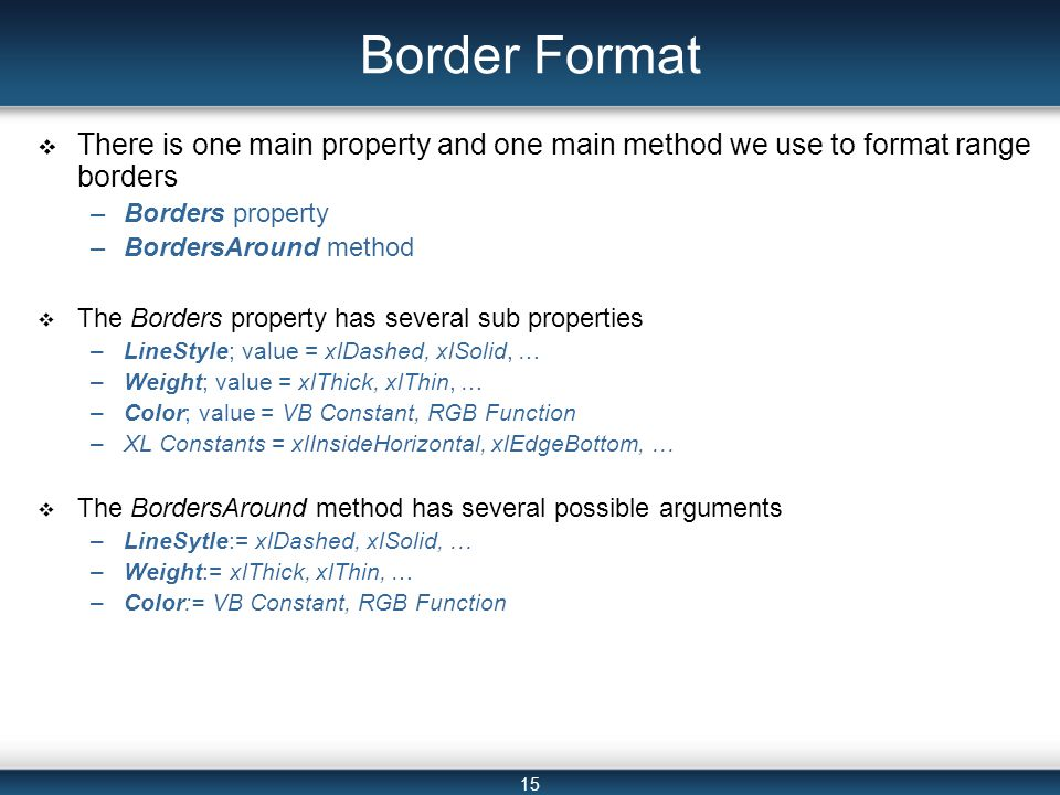 15 Border Format  There is one main property and one main method we use to format range borders –Borders property –BordersAround method  The Borders property has several sub properties –LineStyle; value = xlDashed, xlSolid, … –Weight; value = xlThick, xlThin, … –Color; value = VB Constant, RGB Function –XL Constants = xlInsideHorizontal, xlEdgeBottom, …  The BordersAround method has several possible arguments –LineSytle:= xlDashed, xlSolid, … –Weight:= xlThick, xlThin, … –Color:= VB Constant, RGB Function