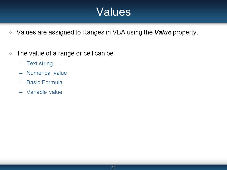 22 Values  Values are assigned to Ranges in VBA using the Value property.