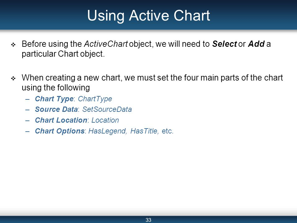 33 Using Active Chart  Before using the ActiveChart object, we will need to Select or Add a particular Chart object.