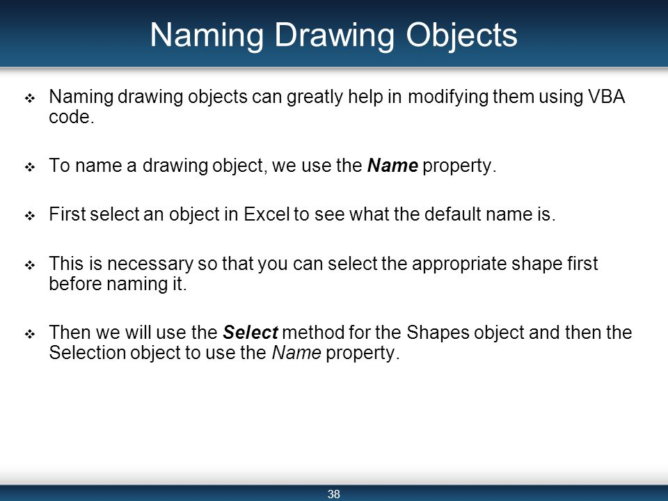 38 Naming Drawing Objects  Naming drawing objects can greatly help in modifying them using VBA code.