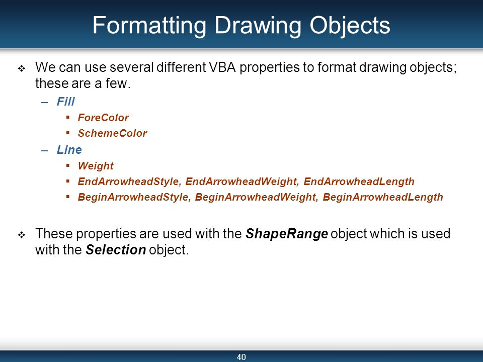 40 Formatting Drawing Objects  We can use several different VBA properties to format drawing objects; these are a few.