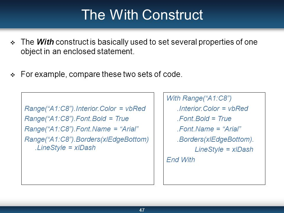 47 The With Construct  The With construct is basically used to set several properties of one object in an enclosed statement.