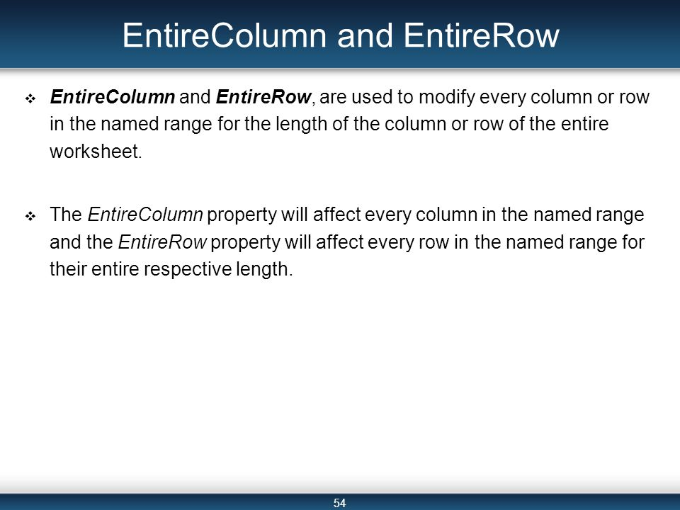 54 EntireColumn and EntireRow  EntireColumn and EntireRow, are used to modify every column or row in the named range for the length of the column or row of the entire worksheet.