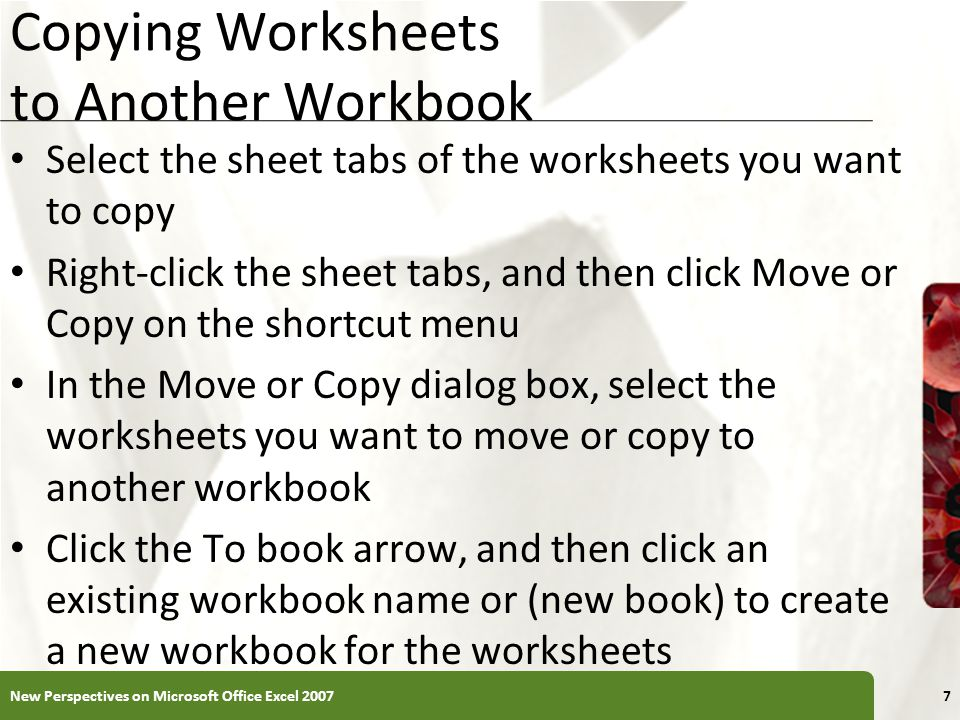 XP Copying Worksheets to Another Workbook Select the sheet tabs of the worksheets you want to copy Right-click the sheet tabs, and then click Move or
