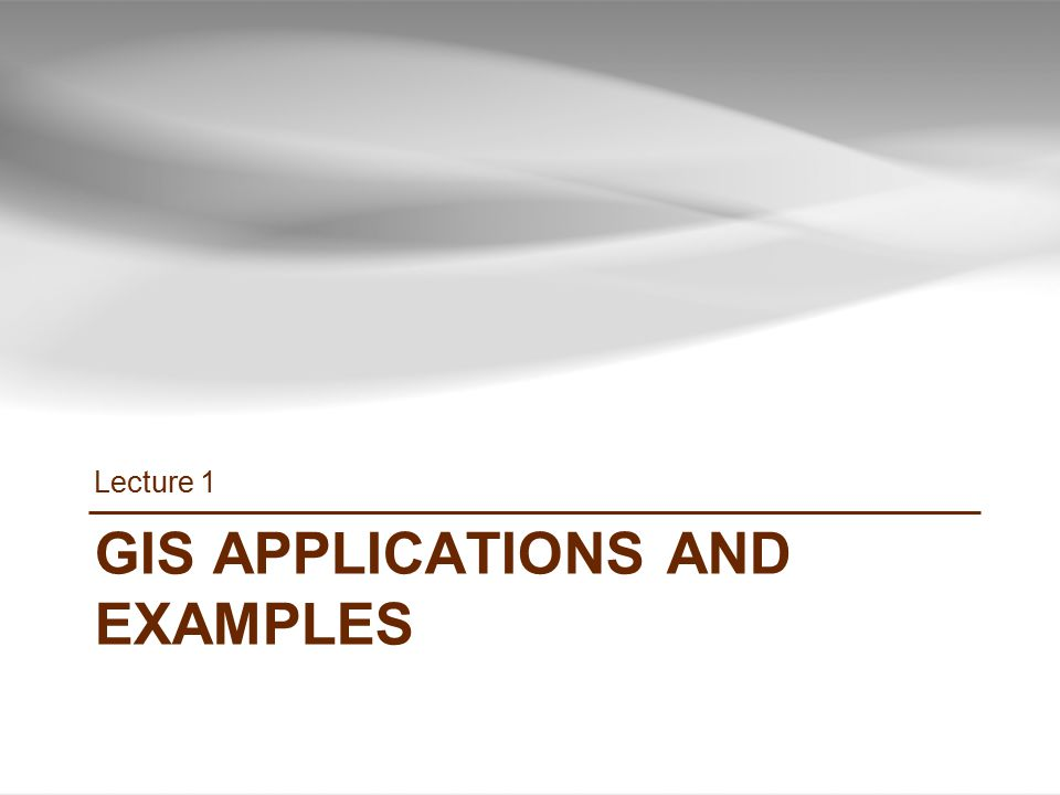 GIS APPLICATIONS AND EXAMPLES Lecture 1