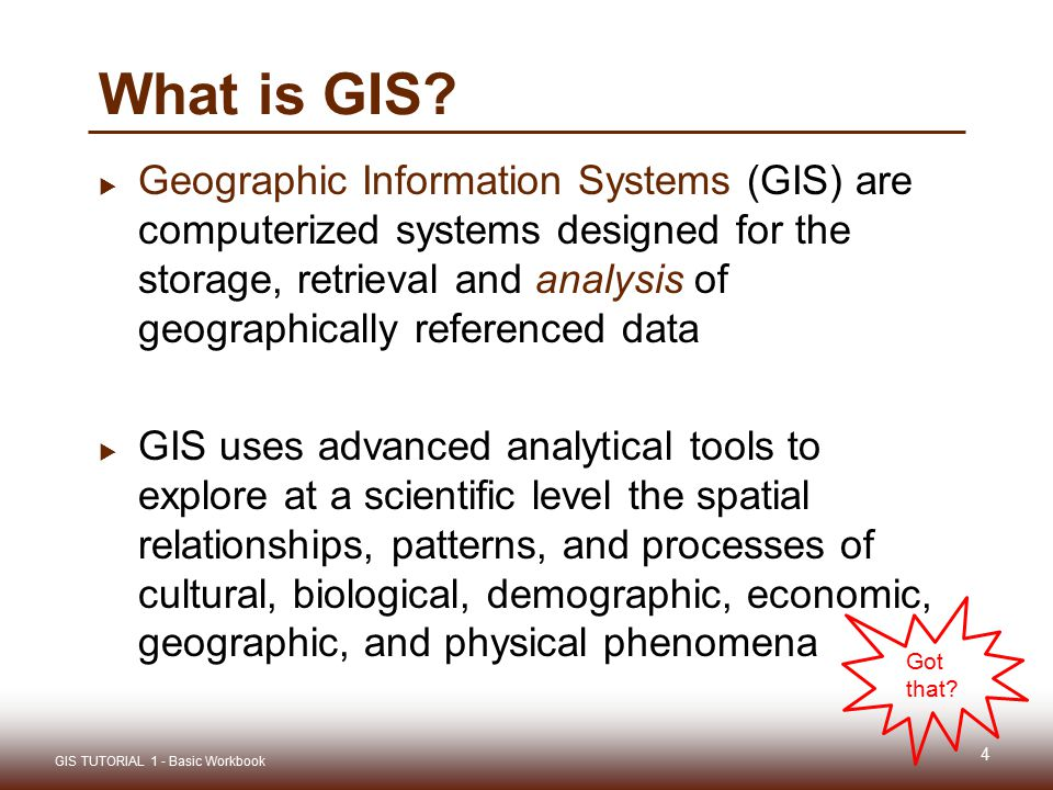 What is GIS?  Geographic Information Systems (GIS) are computerized systems designed for the storage, retrieval and analysis of geographically refere