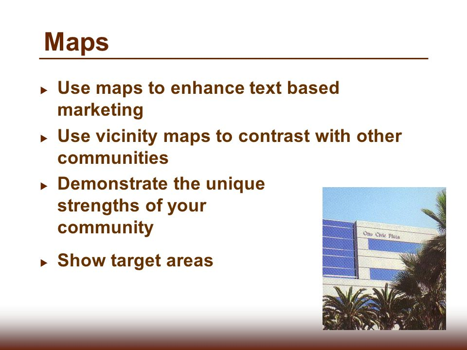 Maps  Use maps to enhance text based marketing  Use vicinity maps to contrast with other communities  Demonstrate the unique strengths of your comm