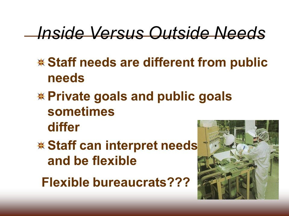 Flexible bureaucrats??? Inside Versus Outside Needs Staff needs are different from public needs Private goals and public goals sometimes differ Staff