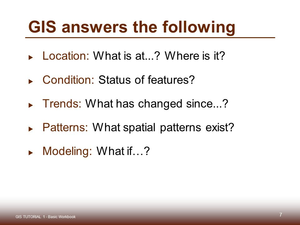 GIS answers the following  Location: What is at...? Where is it?  Condition: Status of features?  Trends: What has changed since...?  Patterns: Wh