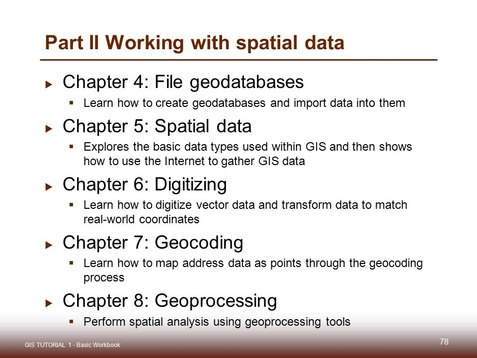 Part II Working with spatial data  Chapter 4: File geodatabases  Learn how to create geodatabases and import data into them  Chapter 5: Spatial dat