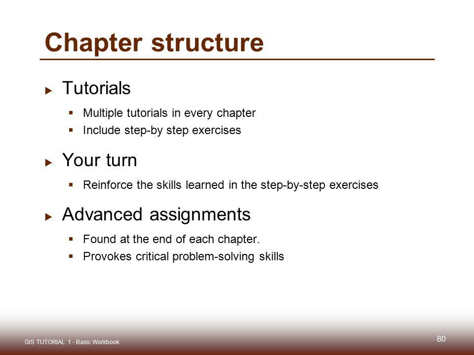 Chapter structure  Tutorials  Multiple tutorials in every chapter  Include step-by step exercises  Your turn  Reinforce the skills learned in the