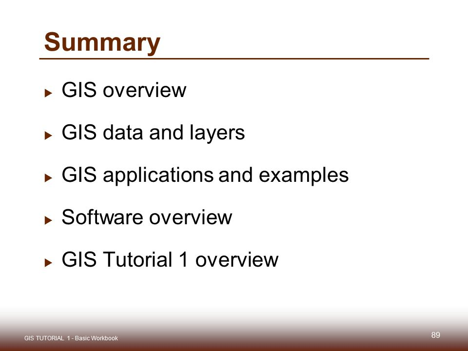Summary  GIS overview  GIS data and layers  GIS applications and examples  Software overview  GIS Tutorial 1 overview 89 GIS TUTORIAL 1 - Basic W