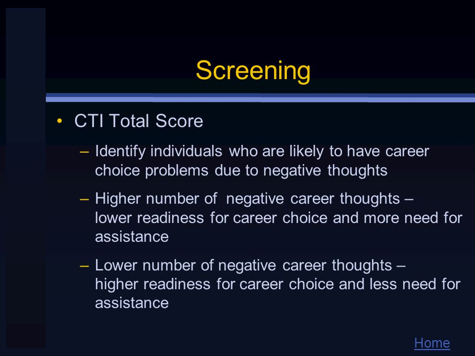 Home Screening CTI Total Score –Identify individuals who are likely to have career choice problems due to negative thoughts –Higher number of negative career thoughts – lower readiness for career choice and more need for assistance –Lower number of negative career thoughts – higher readiness for career choice and less need for assistance