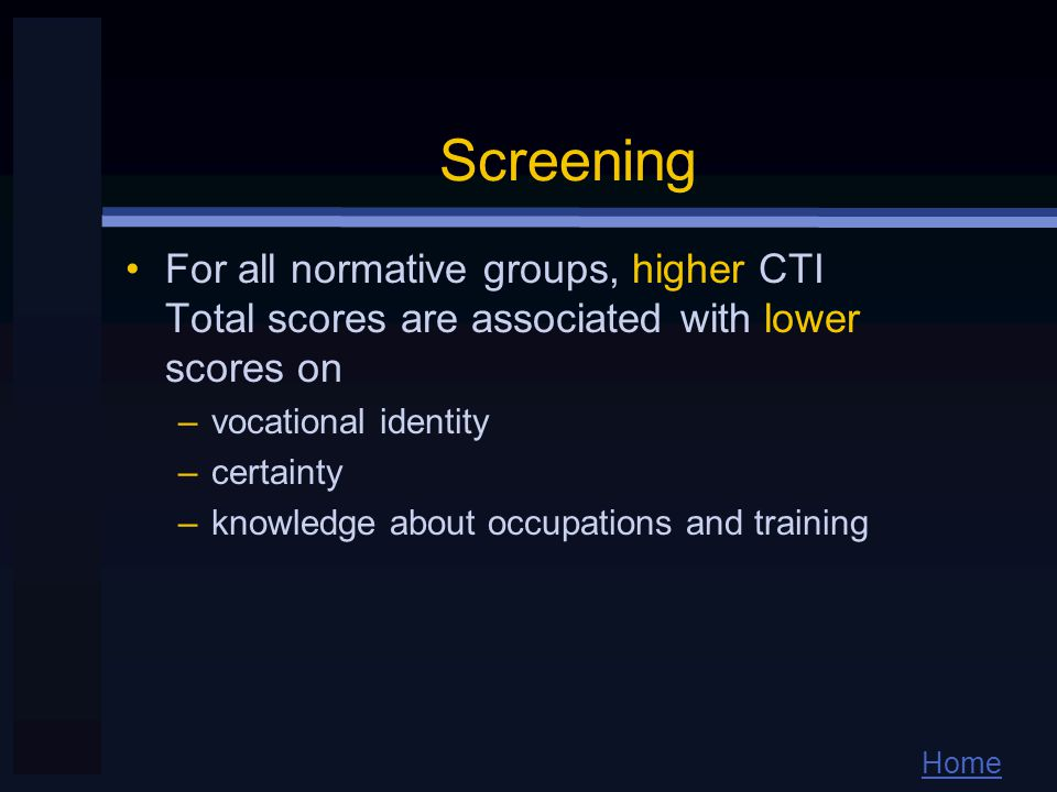 Home Screening For all normative groups, higher CTI Total scores are associated with lower scores on –vocational identity –certainty –knowledge about occupations and training