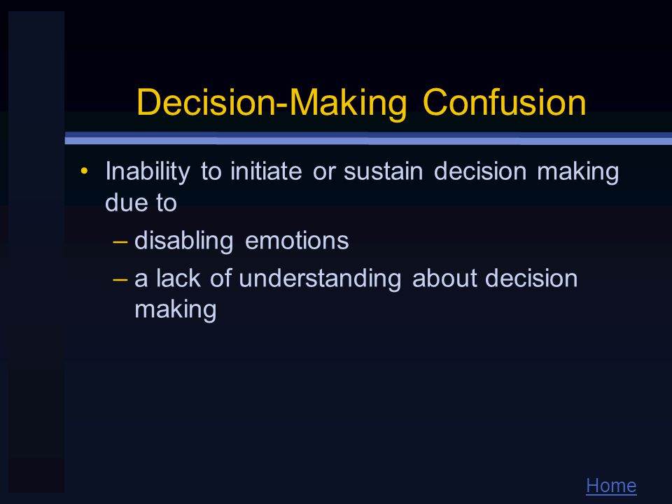 Home Decision-Making Confusion Inability to initiate or sustain decision making due to –disabling emotions –a lack of understanding about decision making