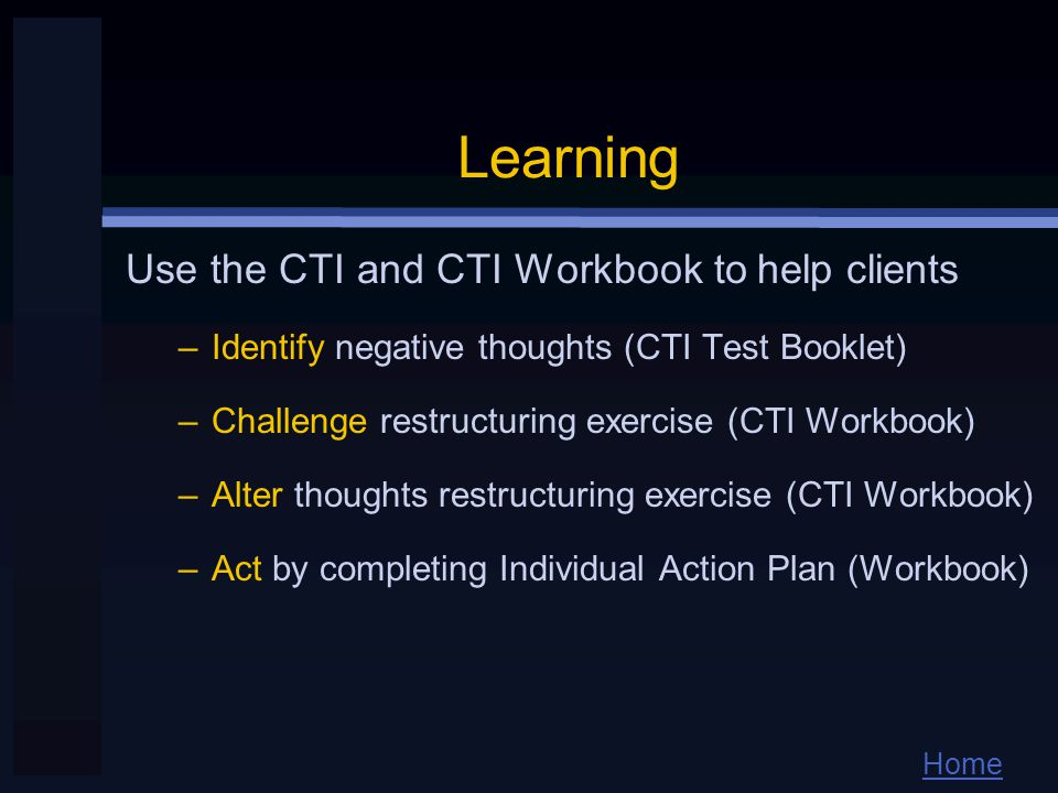 Home Learning Use the CTI and CTI Workbook to help clients –Identify negative thoughts (CTI Test Booklet) –Challenge restructuring exercise (CTI Workbook) –Alter thoughts restructuring exercise (CTI Workbook) –Act by completing Individual Action Plan (Workbook)