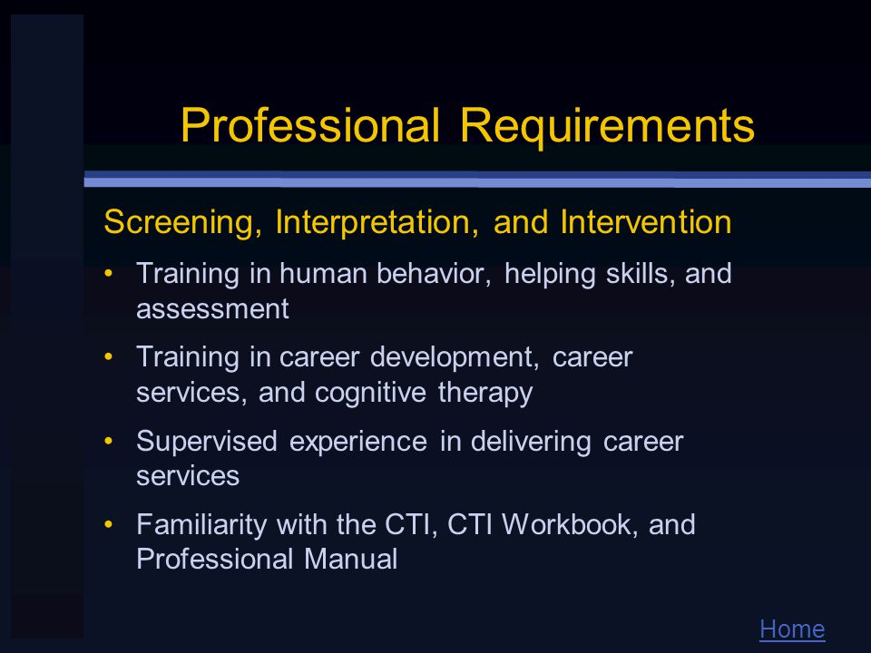 Home Professional Requirements Screening, Interpretation, and Intervention Training in human behavior, helping skills, and assessment Training in career development, career services, and cognitive therapy Supervised experience in delivering career services Familiarity with the CTI, CTI Workbook, and Professional Manual