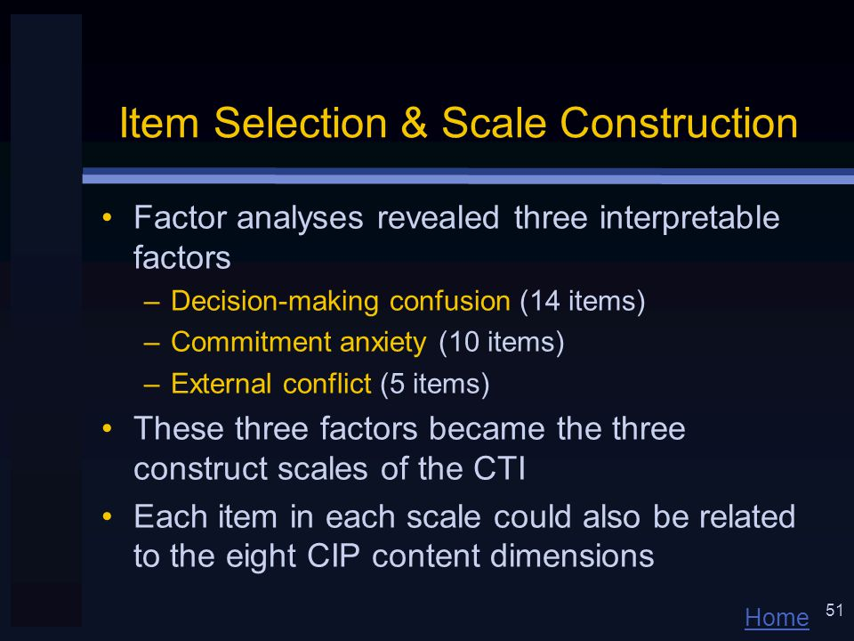 Home 51 Item Selection & Scale Construction Factor analyses revealed three interpretable factors –Decision-making confusion (14 items) –Commitment anxiety (10 items) –External conflict (5 items) These three factors became the three construct scales of the CTI Each item in each scale could also be related to the eight CIP content dimensions