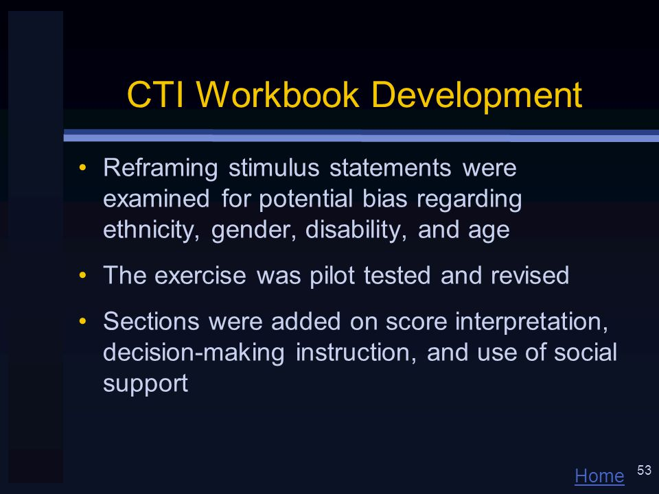 Home 53 CTI Workbook Development Reframing stimulus statements were examined for potential bias regarding ethnicity, gender, disability, and age The exercise was pilot tested and revised Sections were added on score interpretation, decision-making instruction, and use of social support