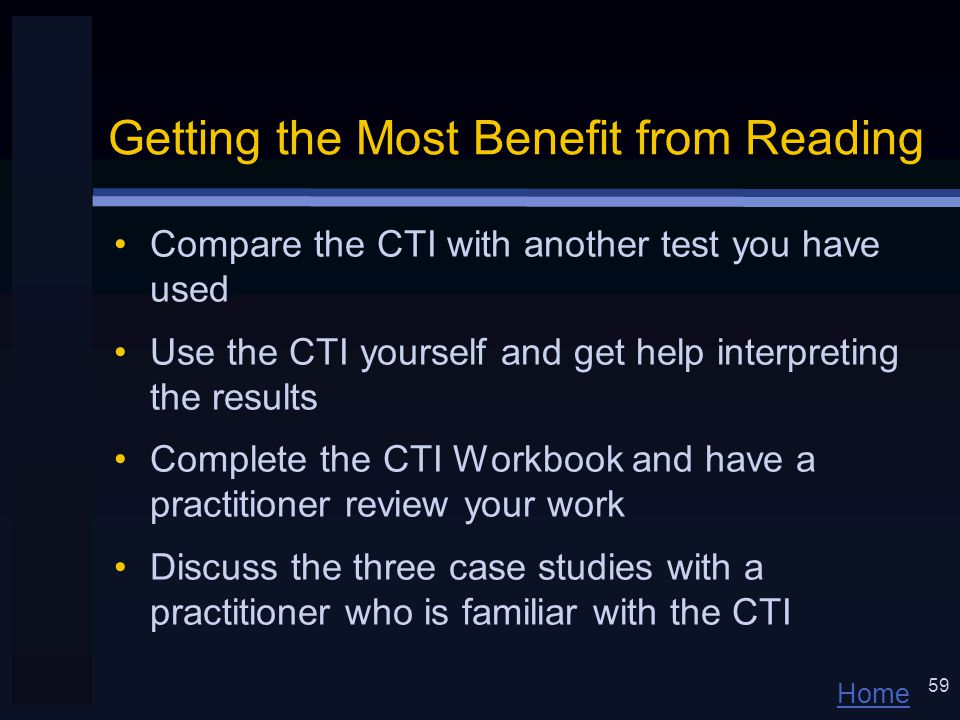 Home 59 Getting the Most Benefit from Reading Compare the CTI with another test you have used Use the CTI yourself and get help interpreting the results Complete the CTI Workbook and have a practitioner review your work Discuss the three case studies with a practitioner who is familiar with the CTI