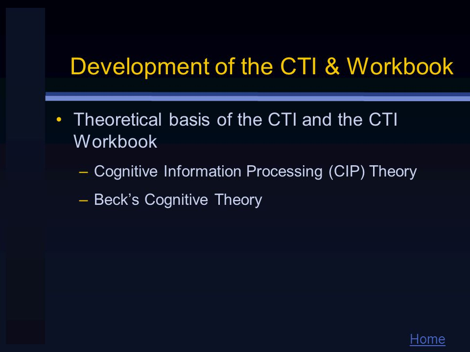 Home Development of the CTI & Workbook Theoretical basis of the CTI and the CTI Workbook –Cognitive Information Processing (CIP) Theory –Beck's Cognitive Theory