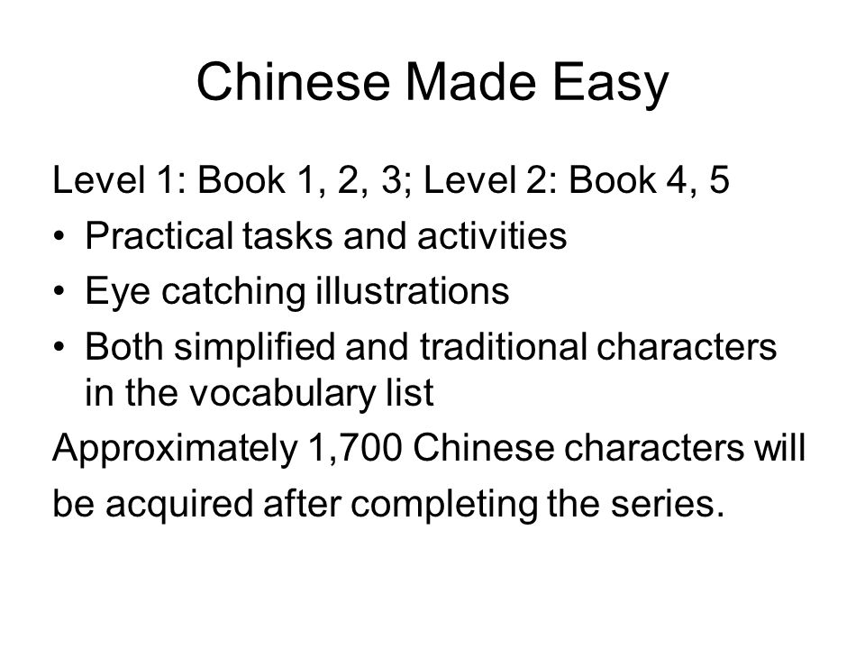 Chinese Made Easy Level 1: Book 1, 2, 3; Level 2: Book 4, 5 Practical tasks and activities Eye catching illustrations Both simplified and traditional characters in the vocabulary list Approximately 1,700 Chinese characters will be acquired after completing the series.