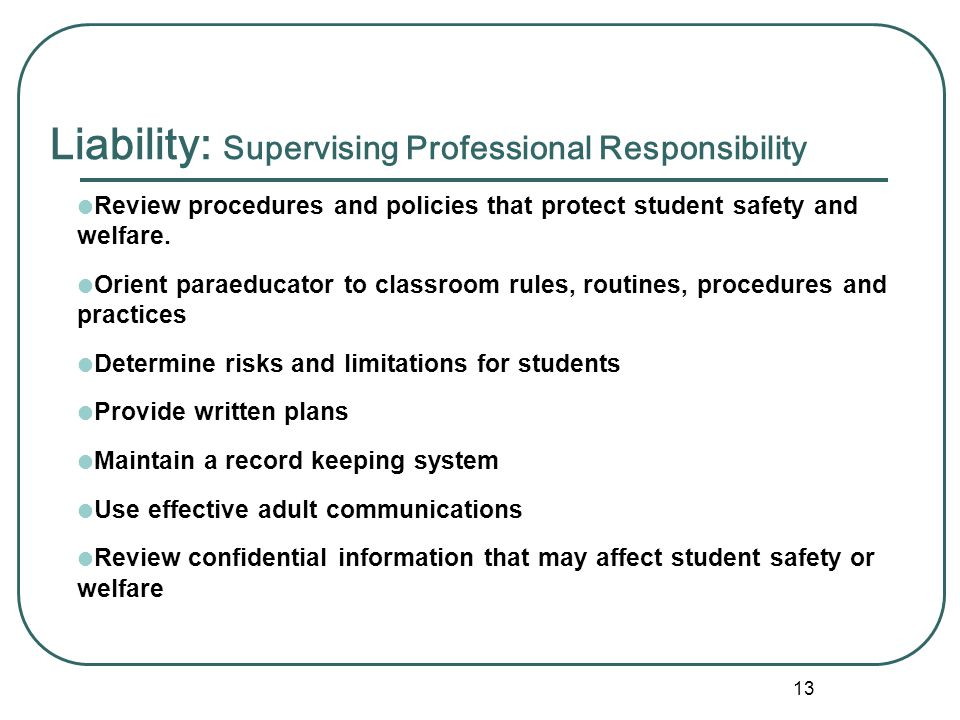 12 Liability: Paraprofessional Responsibilities  Understand and apply written safety procedures  Carry out and support all classroom rules, routines