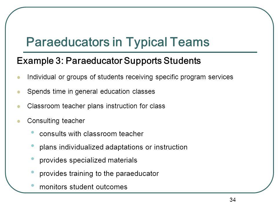 33 Paraeducators in Typical Teams Example 2: Special - General Education Teams in Inclusion various professionals – e.g. school psych, PT, OT, SLP, nu