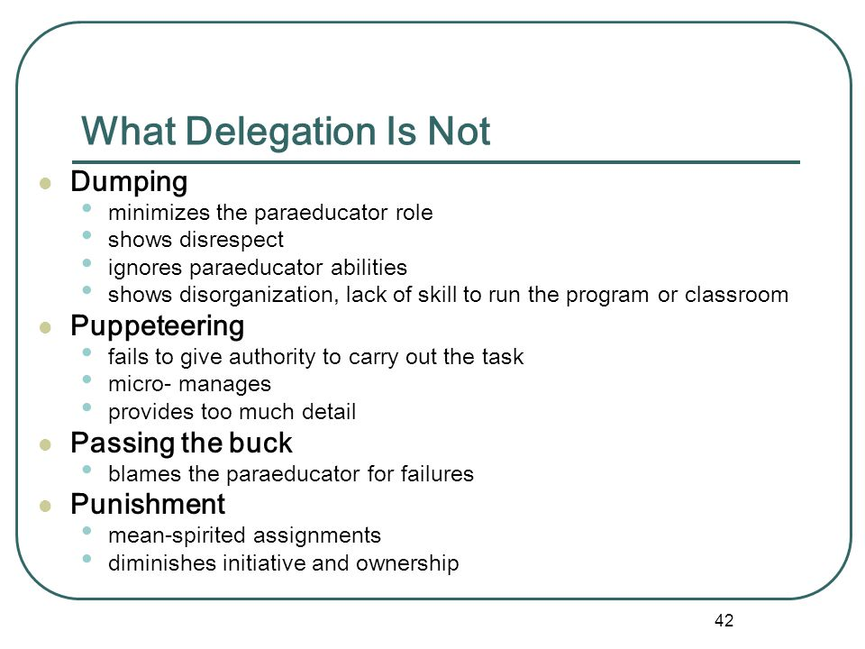 41 What is Delegation? Delegation is... l the process of getting things done through others who have the skills to handle the tasks the act of entrust