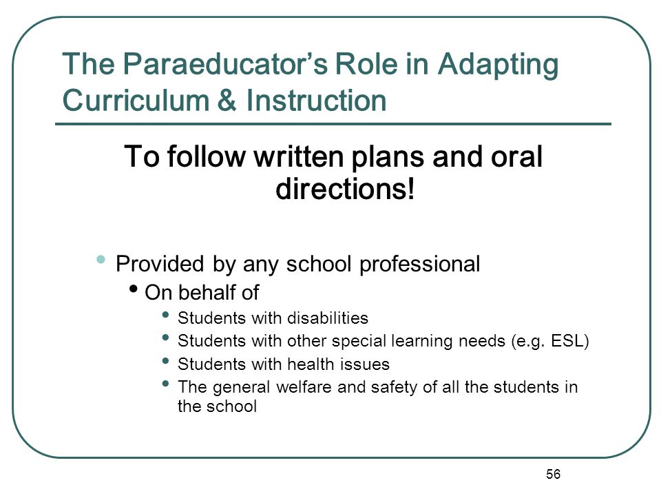 55 Adapting Curriculum & Instruction Required by law (IDEA & 504) for persons with disabilities Illegal and unethical for paraeducators to determine a