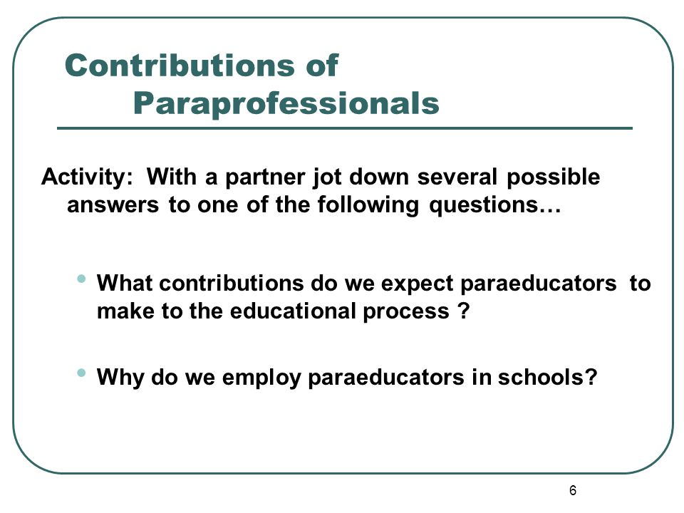 5 Who are Paraeducators? Gender 97% female Experience / Training > 10 years experience no formal training Median Age 40 Work Schedules Range from 12-1