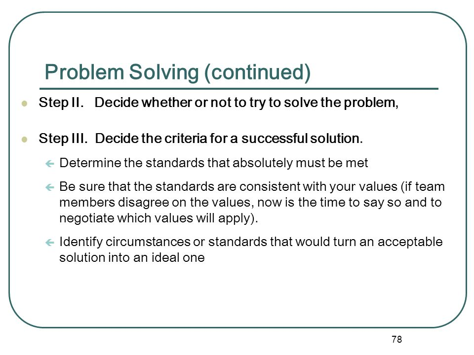77 Problem Solving Step I. Recognize the existence of and define the problem ç Describe, what the problem is ç in terms of needs - not in terms of com