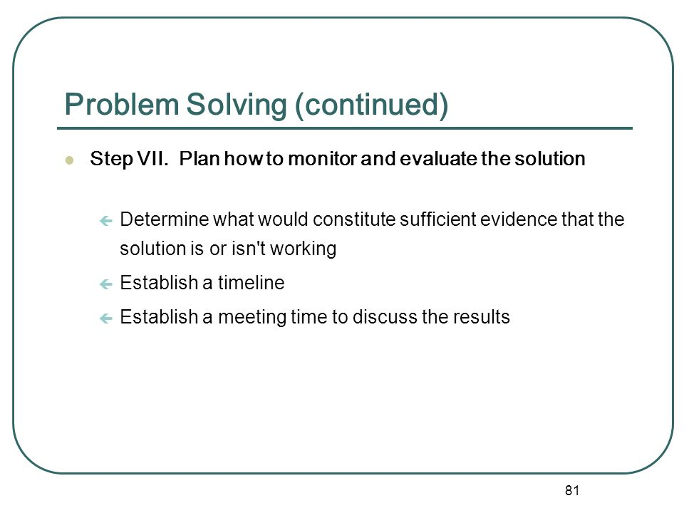 80 Problem Solving (continued) Step VI. Select one or more alternatives to implement ç Write down the alternatives that are selected and the rationale