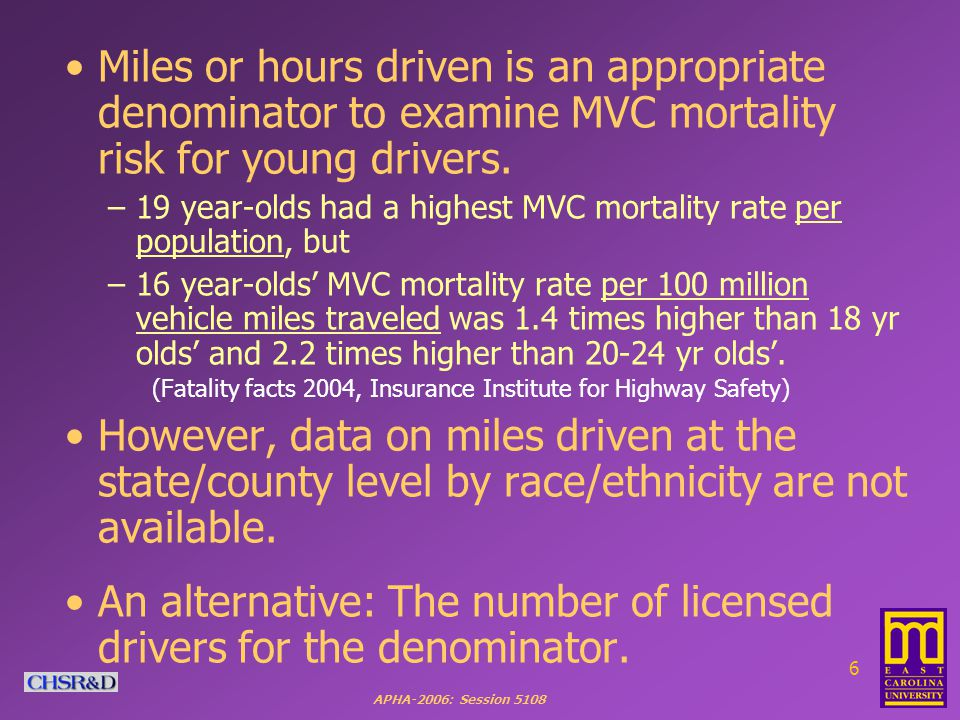 APHA-2006: Session 5108 6 Miles or hours driven is an appropriate denominator to examine MVC mortality risk for young drivers.